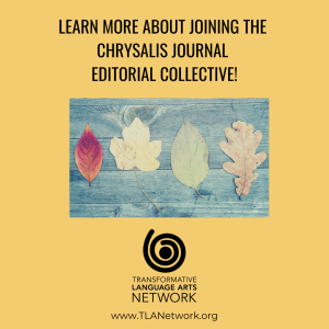The Transformative Language Arts Network is looking for members to join the Chrysalis Journal Editorial Collective.